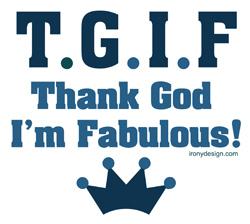 ... Funny T-Shirts, > Funny Sayings/Quotes > TGIF Thank God I'm Fabulous